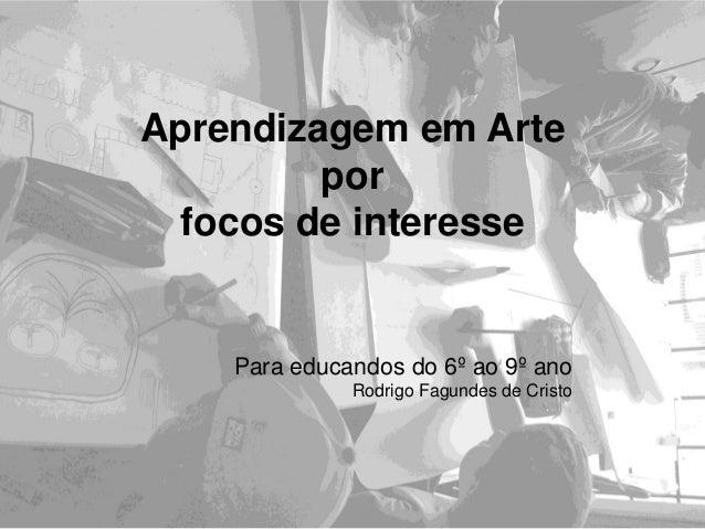 Aprendizagem em Arte por focos de interesse Para educandos do 6º ao 9º ano Rodrigo Fagundes de Cristo