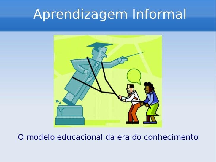 Aprendizagem Informal O modelo educacional da era do conhecimento