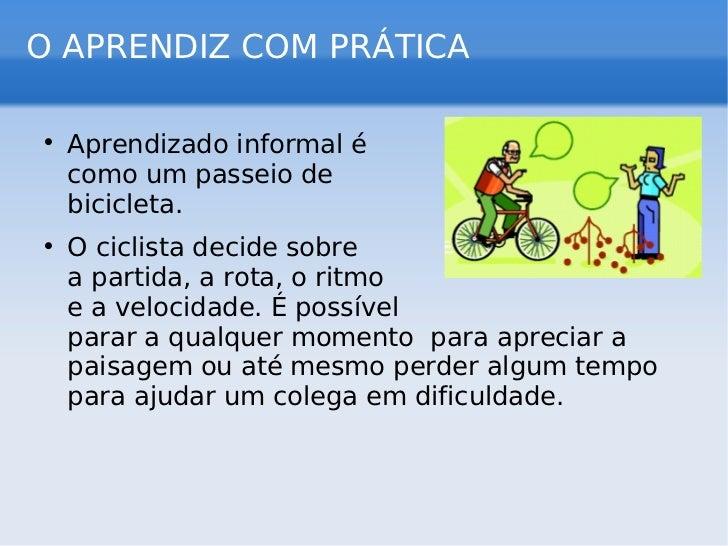 O APRENDIZ COM PRÁTICA <ul><li>Aprendizado informal é  como um passeio de  bicicleta. </li></ul><ul><li>O ciclista decide ...