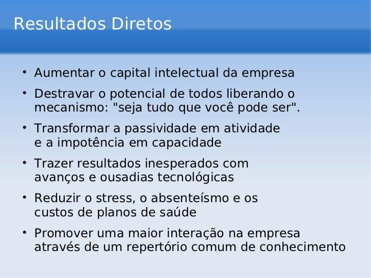 Resultados Diretos <ul><li>Aumentar o capital intelectual da empresa </li></ul><ul><li>Destravar o potencial de todos libe...