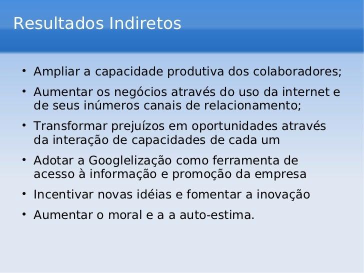 Resultados Indiretos <ul><li>Ampliar a capacidade produtiva dos colaboradores; </li></ul><ul><li>Aumentar os negócios atra...