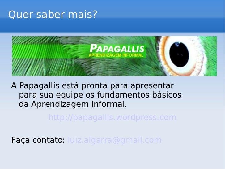 Quer saber mais? <ul><li>A Papagallis está pronta para apresentar  para sua equipe os fundamentos básicos da Aprendizagem ...