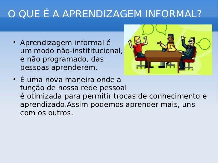O QUE É A APRENDIZAGEM INFORMAL? <ul><li>Aprendizagem informal é  um modo não-instititucional,  e não programado, das  pes...
