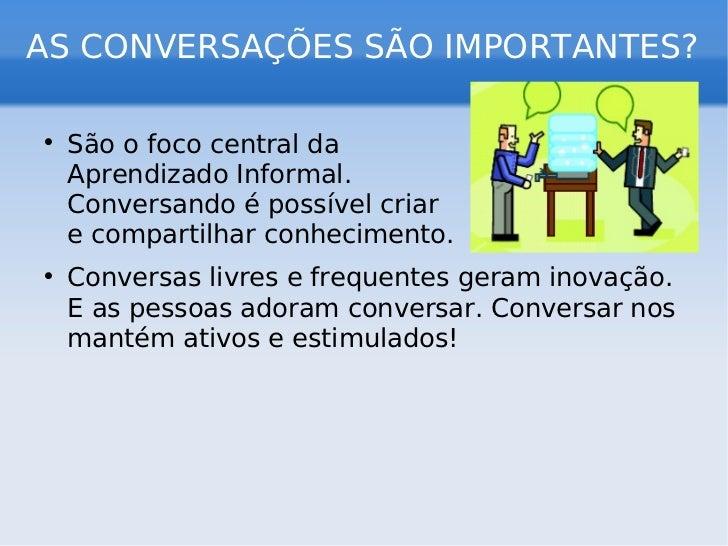 AS CONVERSAÇÕES SÃO IMPORTANTES? <ul><li>São o foco central da  Aprendizado Informal.  Conversando é possível criar  e com...