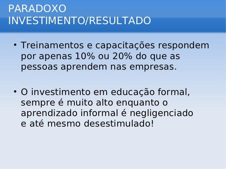 PARADOXO INVESTIMENTO/RESULTADO <ul><li>Treinamentos e capacitações respondem por apenas 10% ou 20% do que as pessoas apre...