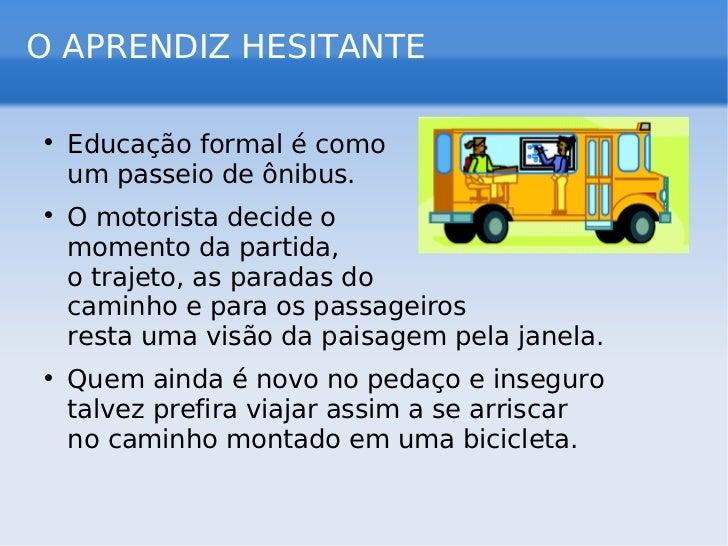 O APRENDIZ HESITANTE <ul><li>Educação formal é como  um passeio de ônibus. </li></ul><ul><li>O motorista decide o  momento...