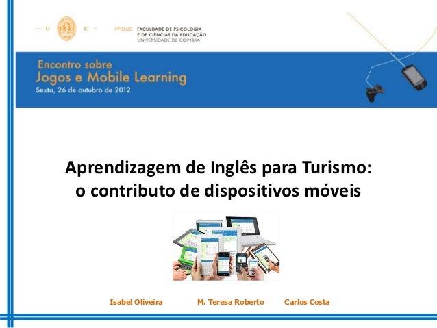 Aprendizagem de Inglês para Turismo: o contributo de dispositivos móveis     Isabel Oliveira   M. Teresa Roberto   Carlos ...