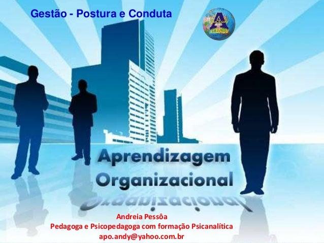 Gestão - Postura e Conduta Andreia Pessôa Pedagoga e Psicopedagoga com formação Psicanalítica apo.andy@yahoo.com.br