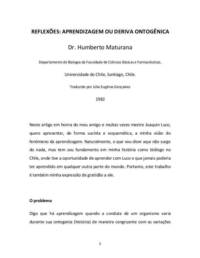 1 REFLEXÕES: APRENDIZAGEM OU DERIVA ONTOGÊNICA Dr. Humberto Maturana Departamento de Biologia da Faculdade de Ciências Bás...
