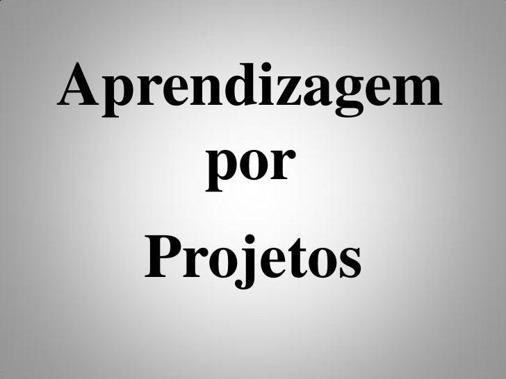 Aprendizagem     por   Projetos