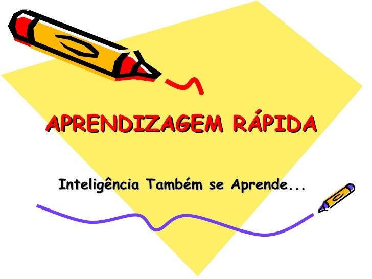 APRENDIZAGEM RÁPIDA   Inteligência Também se Aprende...