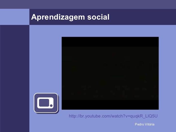 Aprendizagem social http://br.youtube.com/watch?v=quqkR_LlQ5U