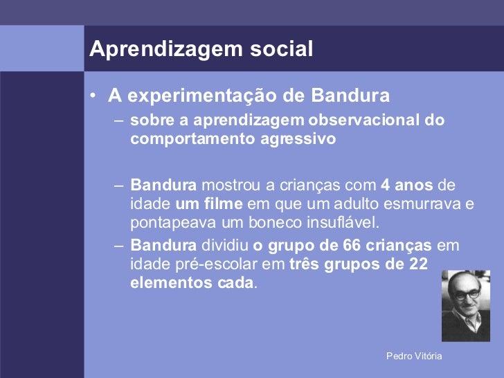 Aprendizagem social <ul><li>A experimentação de Bandura </li></ul><ul><ul><li>sobre a aprendizagem observacional do compor...
