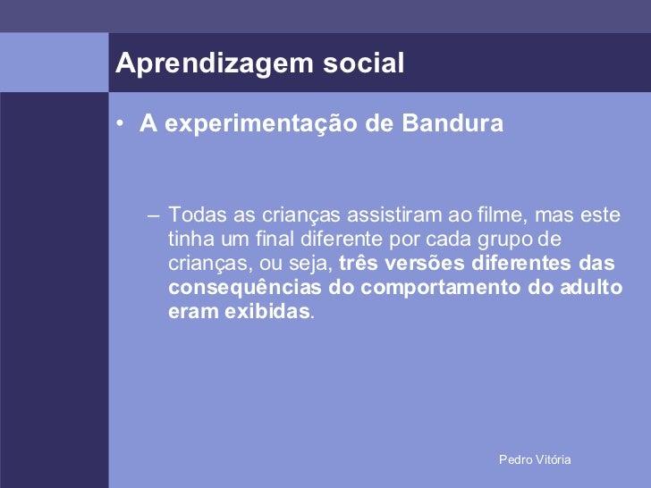 Aprendizagem social <ul><li>A experimentação de Bandura </li></ul><ul><ul><li>Todas as crianças assistiram ao filme, mas e...
