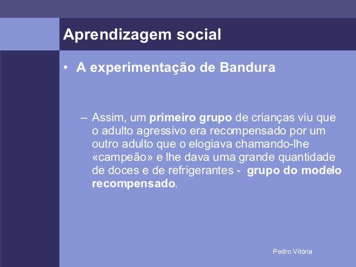 Aprendizagem social <ul><li>A experimentação de Bandura </li></ul><ul><ul><li>Assim, um  primeiro grupo  de crianças viu q...