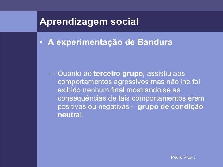 Aprendizagem social <ul><li>A experimentação de Bandura </li></ul><ul><ul><li>Quanto ao  terceiro grupo , assistiu aos com...