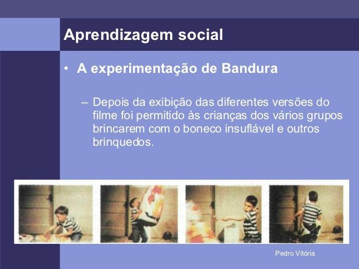 Aprendizagem social <ul><li>A experimentação de Bandura </li></ul><ul><ul><li>Depois da exibição das diferentes versões do...