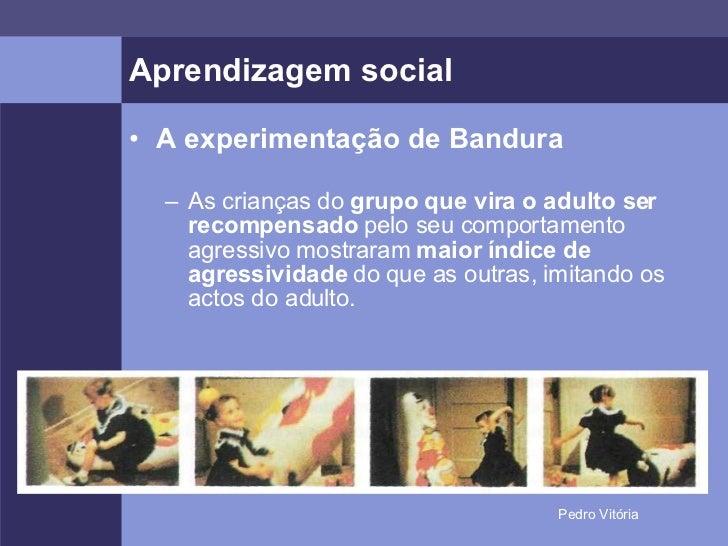 Aprendizagem social <ul><li>A experimentação de Bandura </li></ul><ul><ul><li>As crianças do  grupo que vira o adulto ser ...