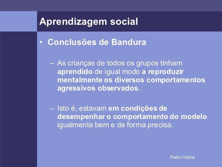 Aprendizagem social <ul><li>Conclusões de Bandura </li></ul><ul><ul><li>As crianças de todos os grupos tinham  aprendido  ...