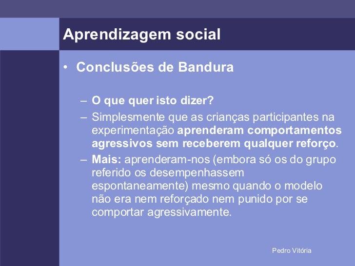 Aprendizagem social <ul><li>Conclusões de Bandura </li></ul><ul><ul><li>O que quer isto dizer? </li></ul></ul><ul><ul><li>...