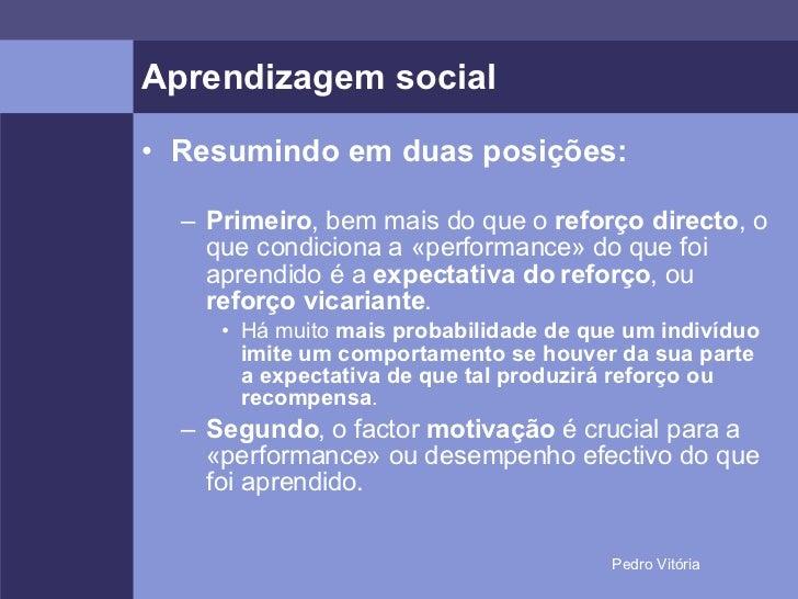 Aprendizagem social <ul><li>Resumindo em duas posições: </li></ul><ul><ul><li>Primeiro , bem mais do que o  reforço direct...