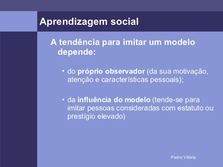 Aprendizagem social <ul><ul><li>A tendência para imitar um modelo depende: </li></ul></ul><ul><ul><ul><li>do  próprio obse...
