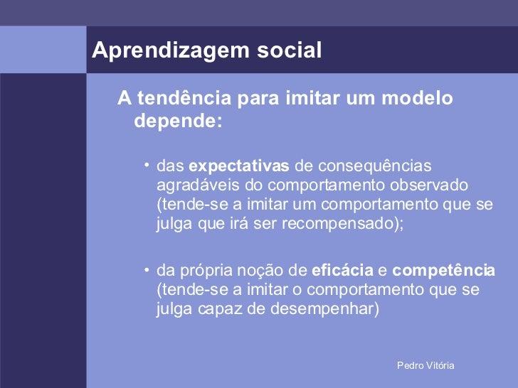 Aprendizagem social <ul><ul><li>A tendência para imitar um modelo depende: </li></ul></ul><ul><ul><ul><li>das  expectativa...