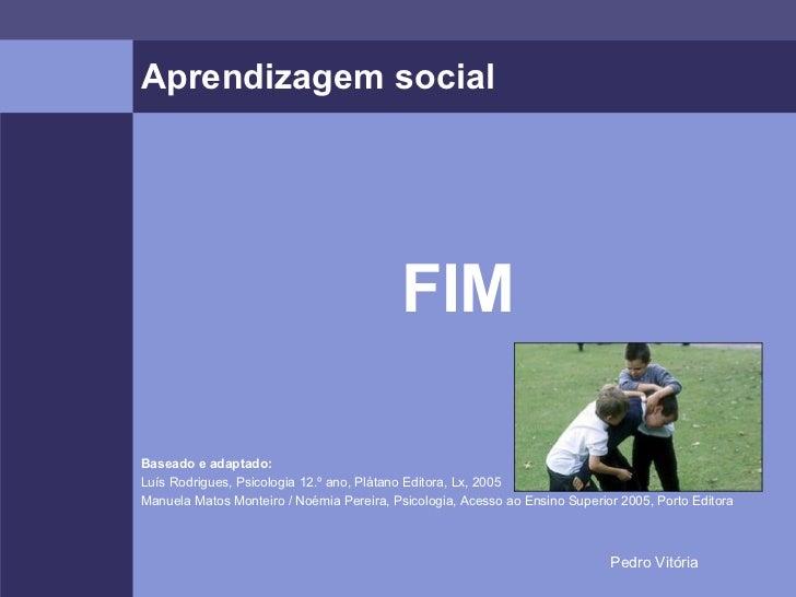 Aprendizagem social <ul><li>FIM </li></ul><ul><li>Baseado e adaptado: </li></ul><ul><li>Luís Rodrigues, Psicologia 12.º an...