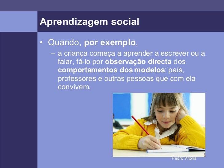 Aprendizagem social <ul><li>Quando,  por exemplo , </li></ul><ul><ul><li>a criança começa a aprender a escrever ou a falar...