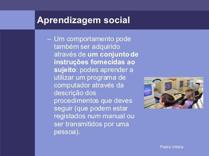 Aprendizagem social <ul><ul><li>Um comportamento pode também ser adquirido através de  um conjunto de instruções fornecida...