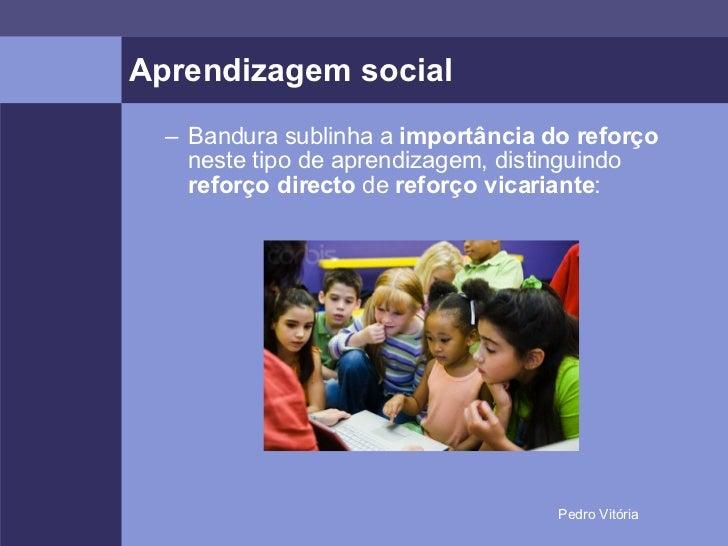 Aprendizagem social <ul><ul><li>Bandura sublinha a  importância do reforço  neste tipo de aprendizagem, distinguindo  refo...