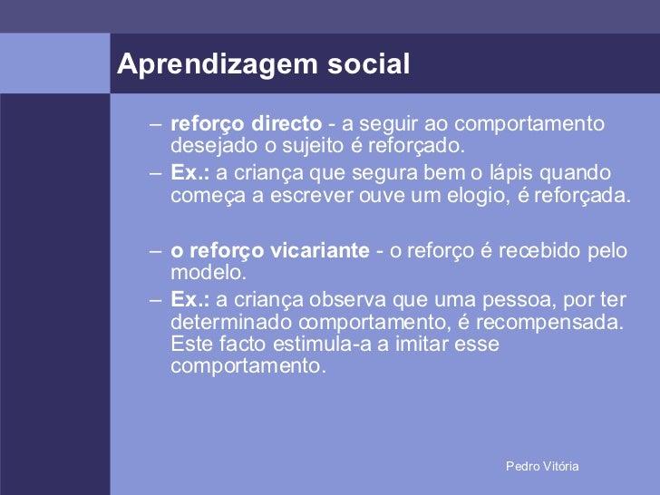 Aprendizagem social <ul><ul><li>reforço directo  - a seguir ao comportamento desejado o sujeito é reforçado. </li></ul></u...