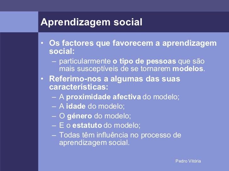 Aprendizagem social <ul><li>Os factores que favorecem a aprendizagem social: </li></ul><ul><ul><li>particularmente  o tipo...