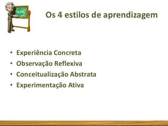 Os 4 estilos de aprendizagem  • • • •  Experiência Concreta Observação Reflexiva Conceitualização Abstrata Experimentação ...