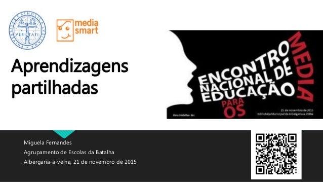 Miguela Fernandes Agrupamento de Escolas da Batalha Albergaria-a-velha, 21 de novembro de 2015 Aprendizagens partilhadas