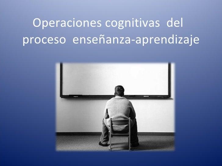 Operaciones cognitivas  del  proceso  enseñanza-aprendizaje