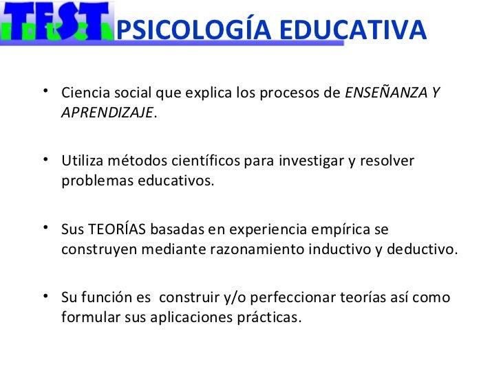 PSICOLOGÍA EDUCATIVA• Ciencia social que explica los procesos de ENSEÑANZA Y  APRENDIZAJE.• Utiliza métodos científicos pa...