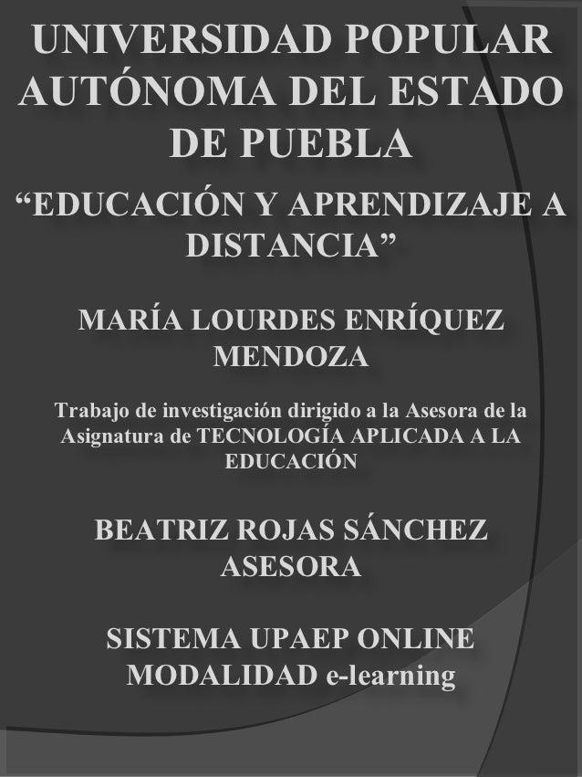"""UNIVERSIDAD POPULARAUTÓNOMA DEL ESTADO     DE PUEBLA""""EDUCACIÓN Y APRENDIZAJE A       DISTANCIA""""   MARÍA LOURDES ENRÍQUEZ  ..."""