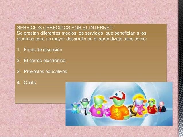 SERVICIOS OFRECIDOS POR EL INTERNET: Se prestan diferentes medios de servicios que benefician a los alumnos para un mayor ...