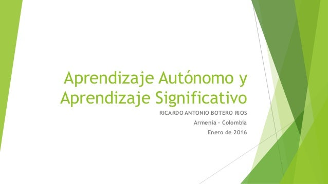 Aprendizaje Autónomo y Aprendizaje Significativo RICARDO ANTONIO BOTERO RIOS Armenia – Colombia Enero de 2016