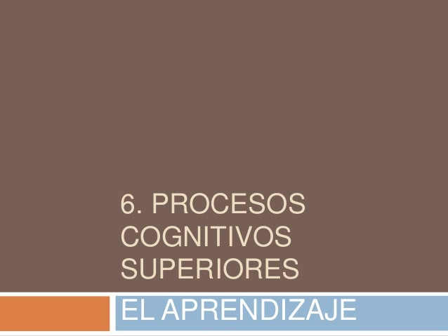 6. PROCESOS COGNITIVOS SUPERIORES EL APRENDIZAJE
