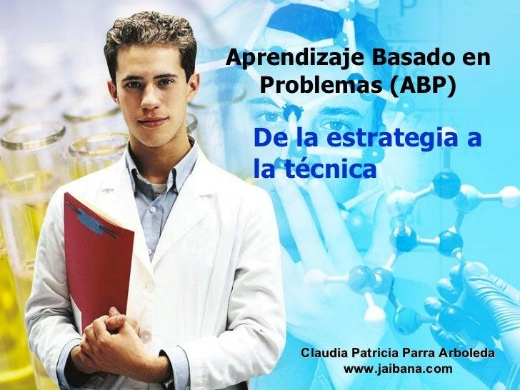 Aprendizaje Basado en Problemas (ABP) De la estrategia a la técnica Claudia Patricia Parra Arboleda www.jaibana.com