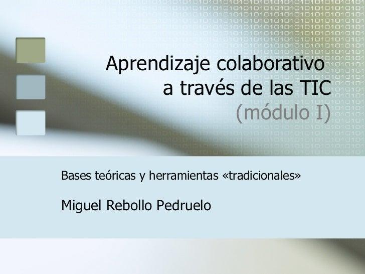 Aprendizaje colaborativo  a través de las TIC (módulo I) Miguel Rebollo Pedruelo Bases teóricas y herramientas «tradiciona...