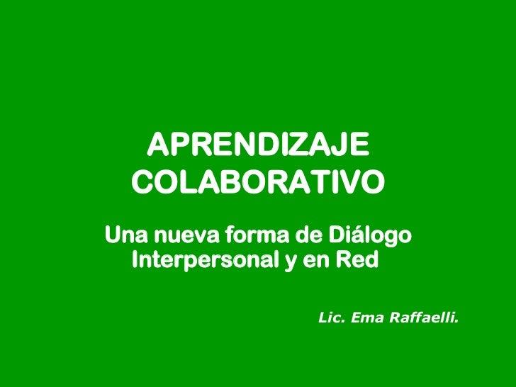 APRENDIZAJE  C OLABORATIVO U na nueva forma de Diálogo Interpersonal y en Red  Lic. Ema Raffaelli.