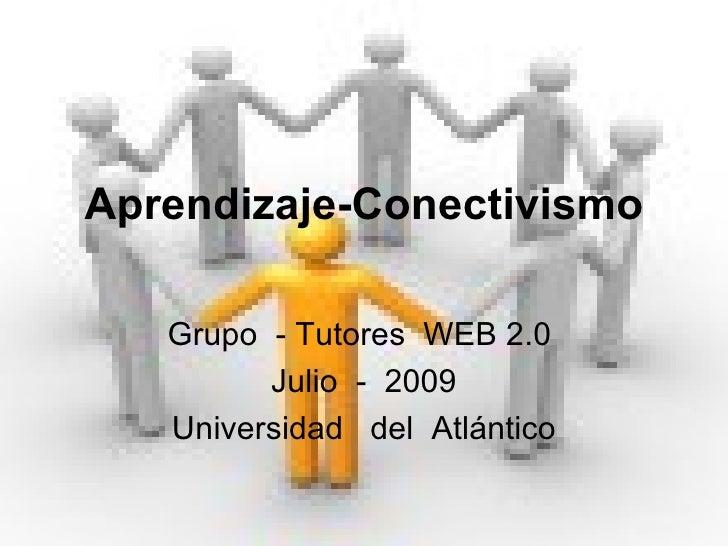 Aprendizaje-Conectivismo Grupo  - Tutores  WEB 2.0  Julio  -  2009 Universidad  del  Atlántico