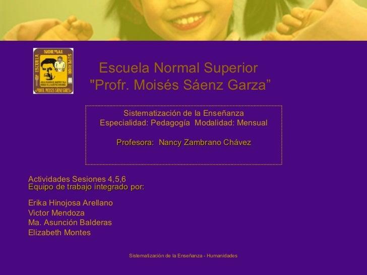 "Actividades Sesiones 4,5,6 Equipo de trabajo integrado por: Escuela Normal Superior ""Profr. Moisés Sáenz Garza"" Siste..."