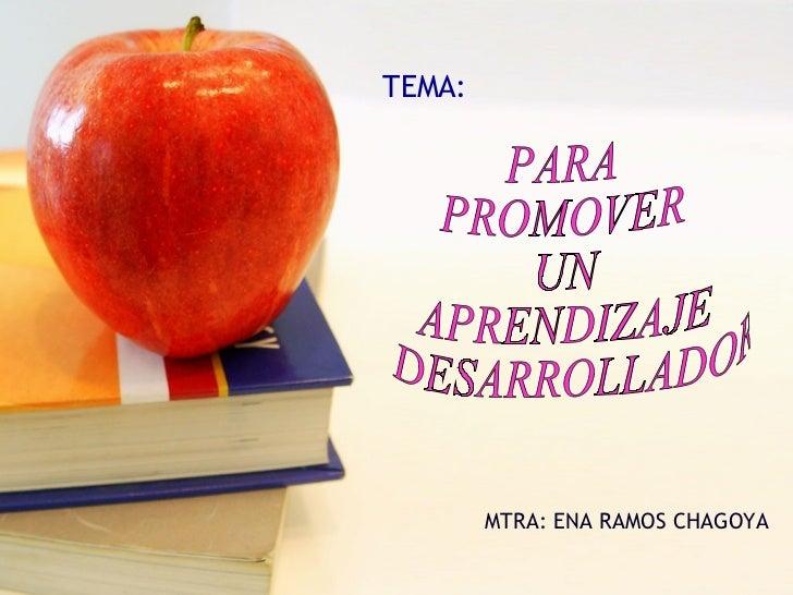 MTRA: ENA RAMOS CHAGOYA TEMA: PARA  PROMOVER  UN  APRENDIZAJE DESARROLLADOR