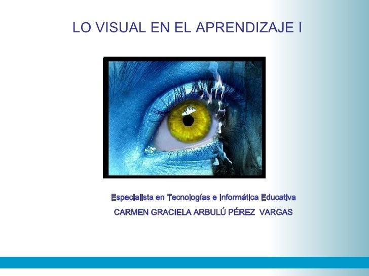 SESIÓN 03 LO VISUAL EN EL APRENDIZAJE I Especialista en Tecnologías e Informática Educativa CARMEN GRACIELA ARBULÚ PÉREZ  ...
