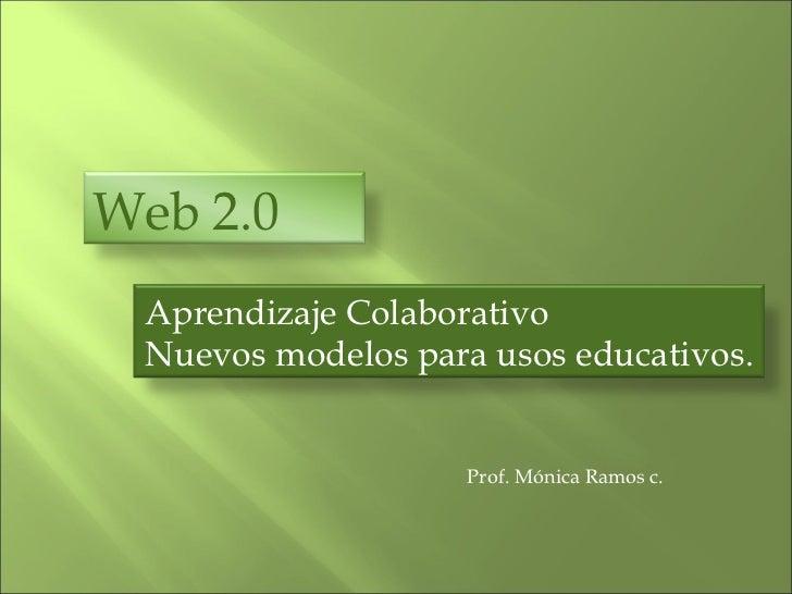 Prof. Mónica Ramos c. Web 2.0  Aprendizaje Colaborativo Nuevos modelos para usos educativos.