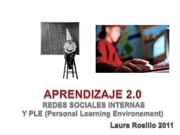 APRENDIZAJE 2.0<br /> REDES SOCIALES INTERNAS<br />Y PLE (Personal LearningEnvironement)<br />Laura Rosillo 2011<br />